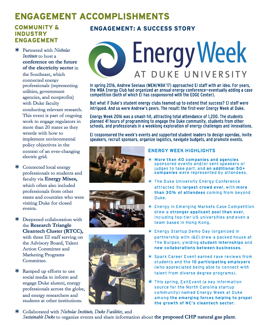 ENGAGEMENT ACCOMPLISHMENTS    COMMUNITY & INDUSTRY ENGAGEMENT ⇐	  Partnered with Nicholas Institute to host a conference on the future of the electricity sector in the Southeast, which connected energy professionals (representing utilities, government agencies, and nonprofits) with Duke faculty conducting relevant research. This event is part of ongoing work to engage regulators in more than 20 states as they wrestle with how to implement environmental policy objectives in the context of an ever-changing electric grid.   ⇐	  Connected local energy professionals to students and faculty via Energy Mixes, which often also included  professionals from other states and countries who were visiting Duke for closed events.   ⇐	  Deepened collaboration with the Research Triangle  Cleantech Cluster (RTCC),  with three EI staff serving on  the Advisory Board, Talent  Action Committee and Marketing Programs Committee.  ⇐	Ramped up efforts to use social media to inform and engage Duke alumni, energy professionals across the globe, and energy researchers and students at other institutions. ⇐	Collaborated with Nicholas Institute, Duke Facilities, and Sustainable Duke to organize events and share information about the proposed CHP natural gas plant.  POLICY WORK  ⇐	Cohosted a webinar (240 participants) on the future of California's innovative cap and trade program, including analysis of implications for Canadian provinces that link to it. Partners were two Canadian institutions, Nicholas Institute, and Resources for the Future. EI's Brian Murray moderated. ⇐	Partnered with leaders at the Nicholas Institute, NSOE, and Sanford to release a public statement on President Trump's announcement that the U.S. would withdraw from the Paris Accord.  ⇐	  Invited by Mexico's Ministry of Energy and the National Autonomous University of Mexico, Brian Murray delivered a talk on trilateral coordination of energy policy to an audience of 500+ in Mexico City.  ⇐	       Advised cultural anthropologist Christine Folch on a project to inform Paraguay's upcoming policy negotiations regarding Itaipu Dam, the world's largest hydroelectric dam. EI connected Folch with several Duke researchers and graduate students outside her discipline to strengthen the project's impact. At left, Folch (middle) poses with Paraguayan researchers who traveled to Durham to meet with the Duke research team in late spring 2017.   SELECTED HIGH-IMPACT PUBLICATIONS   ⇐	EI Director Brian Murray published (with Billy Pizer of Sanford and Christina Reichert of Nicholas Institute) a Harvard Environmental Law Review piece on increasing emissions certainty under a carbon tax.  ⇐	Murray published (with Jonas Monast of Nicholas Institute and Jonathan Wiener of Law) a journal article in Law and Contemporary Problems exploring the movement toward environmental markets in light of Pope Francis's commentary in the 2015 encyclical Laudato Si.  ⇐	Energy Data Analytics Lab managing director Kyle Bradbury was lead author of a paper in Scientific Data (coauthored by NSOE and Pratt faculty) that highlighted the publication of a new aerial imagery object identification dataset by Bass Connections/Data+ teams.   ⇐	Energy Data Analytics Lab members presented three papers at the 2017 IEEE International Geoscience and Remote Sensing Symposium and two at the 2016 International Conference on Renewable Energy Research and Applications. Bradbury delivered three invited talks this year.  ⇐	With a UC Davis colleague, Steve Sexton (Energy Faculty Fellow, joint appointment with Sanford) reviewed the California Air Resources Board (CARB)'s plan to limit emissions leakage from the California cap and trade program. The review was presented to CARB, which has since taken actions consistent with the review and recommendations. ⇐	An article Sexton coauthored with Billy Pizer on distributional impacts of energy taxes is forthcoming in Review of Environmental Economics and Policy. Sexton also coauthored a journal article on dynamic prices and electricity demand response (forthcoming in Annual Review of Resource Economics)—work that was supported by an Energy Research Seed Fund grant.  SIDEBAR: In spring 2016, Andrew Seelaus (MEM/MBA'17) approached EI staff with an idea. For years, the MBA Energy Club had organized an annual energy conference—eventually adding a case competition (both of which EI has cosponsored with the EDGE Center).  But what if Duke's student energy clubs teamed up to extend that success? EI staff were intrigued. And so were Andrew's peers. The result: the first-ever Energy Week at Duke.  Energy Week 2016 was a smash hit, attracting total attendance of 1,200. The students planned 41 hours of programming to engage the Duke community, students from other schools, and professionals in a weeklong exploration of energy challenges and innovations.  EI cosponsored the week's events and supported student leaders to design agendas, invite speakers, recruit sponsors, organize logistics, navigate budgets, and promote events. SIDEBAR 2:  ENERGY WEEK HIGHLIGHTS ⇐	More than 40 companies and agencies sponsored events and/or sent speakers or judges to take part, and an additional 50+ companies were represented by attendees. ⇐	The Duke University Energy Conference attracted its largest crowd ever, with more than 30% of attendees coming from beyond Duke.  ⇐	Energy in Emerging Markets Case Competition drew a stronger applicant pool than ever, including top-tier US universities and even a team based in Hong Kong. ⇐	Energy Startup Demo Day (organized in partnership with I&E) drew a packed house at The Bullpen, yielding student internships and new collaborations between businesses.   ⇐	Spark Career Event earned rave reviews from students and the 10 participating employers (who appreciated being able to connect with talent from diverse degree programs). ⇐	This spring, ExitEvent (a key information source for the North Carolina startup community) named Energy Week at Duke among the emerging forces helping to propel the growth of NC's cleantech sector.